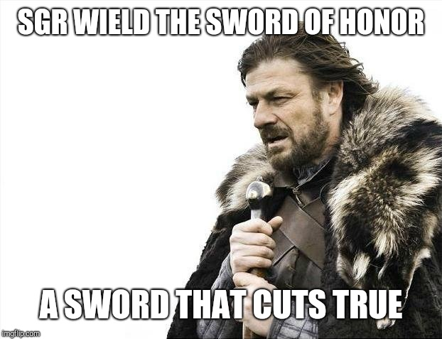 Brace Yourselves X is Coming Meme |  SGR WIELD THE SWORD OF HONOR; A SWORD THAT CUTS TRUE | image tagged in memes,brace yourselves x is coming | made w/ Imgflip meme maker