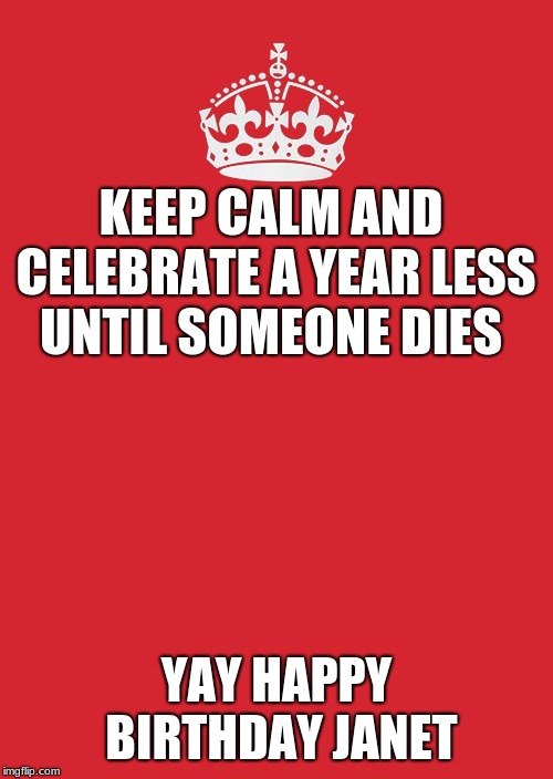 Keep Calm And Carry On Red | KEEP CALM AND CELEBRATE A YEAR LESS UNTIL SOMEONE DIES YAY HAPPY BIRTHDAY JANET | image tagged in memes,keep calm and carry on red | made w/ Imgflip meme maker