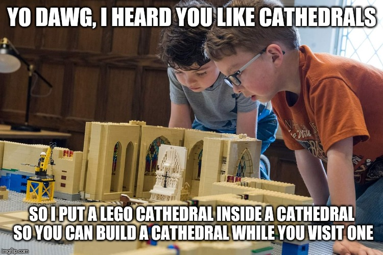Yo dawg, I heard you like cathedrals | YO DAWG, I HEARD YOU LIKE CATHEDRALS SO I PUT A LEGO CATHEDRAL INSIDE A CATHEDRAL SO YOU CAN BUILD A CATHEDRAL WHILE YOU VISIT ONE | image tagged in lego,xzibit,washington national cathedral,cathedral,build,memes | made w/ Imgflip meme maker