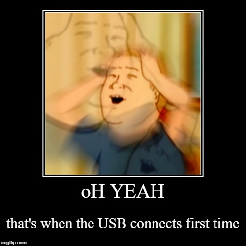 oH YEAH | that's when the USB connects first time | image tagged in funny,demotivationals | made w/ Imgflip demotivational maker