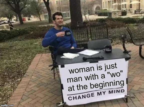 "Hmmmm | woman is just man with a ""wo"" at the beginning 