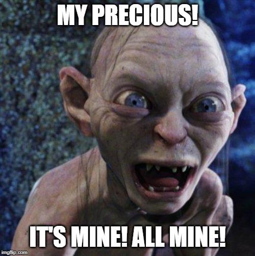 Gollum | MY PRECIOUS! IT'S MINE! ALL MINE! | image tagged in gollum | made w/ Imgflip meme maker