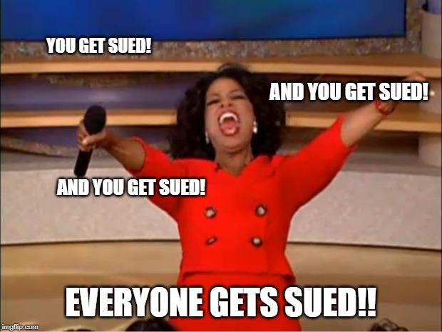 Oprah You Get A Meme | YOU GET SUED! EVERYONE GETS SUED!! AND YOU GET SUED! AND YOU GET SUED! | image tagged in memes,oprah you get a | made w/ Imgflip meme maker