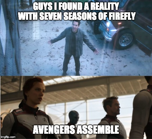 scott lang finds a universe with seven seasons of firefly |  GUYS I FOUND A REALITY WITH SEVEN SEASONS OF FIREFLY; AVENGERS ASSEMBLE | image tagged in avengers,avengers endgame,firefly,serenity | made w/ Imgflip meme maker