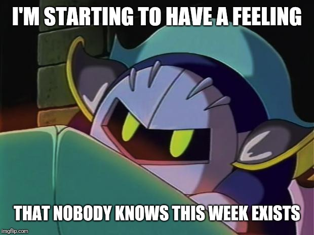Meta Knight week.. March 17-24 | I'M STARTING TO HAVE A FEELING THAT NOBODY KNOWS THIS WEEK EXISTS | image tagged in meta knight,meta knight week,kirby,memes | made w/ Imgflip meme maker