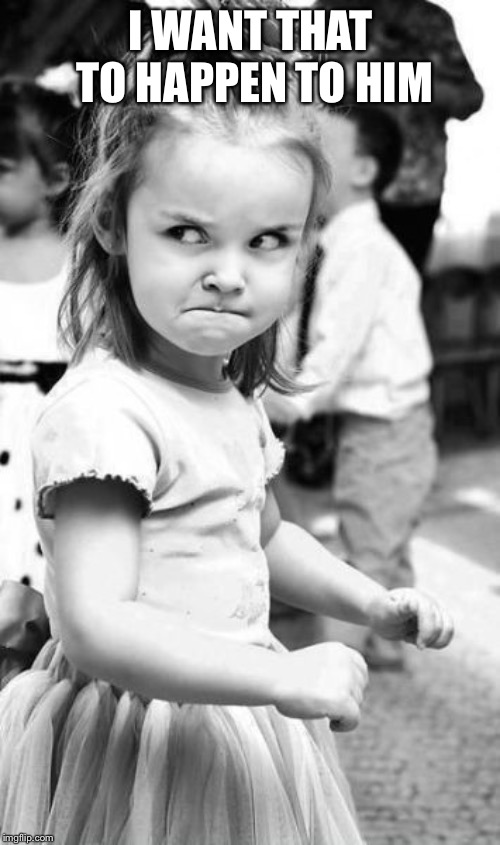 Angry Toddler Meme | I WANT THAT TO HAPPEN TO HIM | image tagged in memes,angry toddler | made w/ Imgflip meme maker