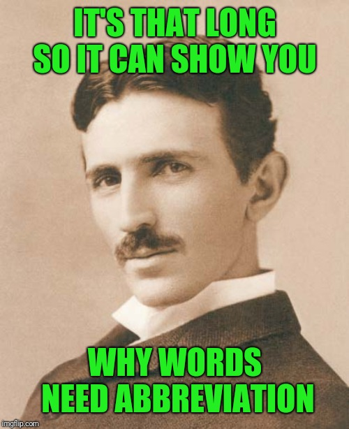 Tesla | IT'S THAT LONG SO IT CAN SHOW YOU WHY WORDS NEED ABBREVIATION | image tagged in tesla | made w/ Imgflip meme maker