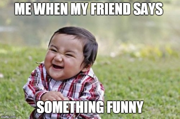 Evil Toddler | ME WHEN MY FRIEND SAYS SOMETHING FUNNY | image tagged in memes,evil toddler | made w/ Imgflip meme maker