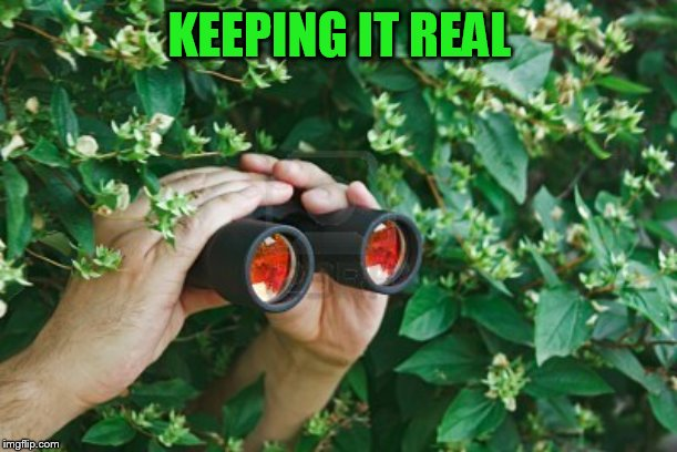 Creepy Guy in the bushes with Binoculars  | KEEPING IT REAL | image tagged in creepy guy in the bushes with binoculars | made w/ Imgflip meme maker