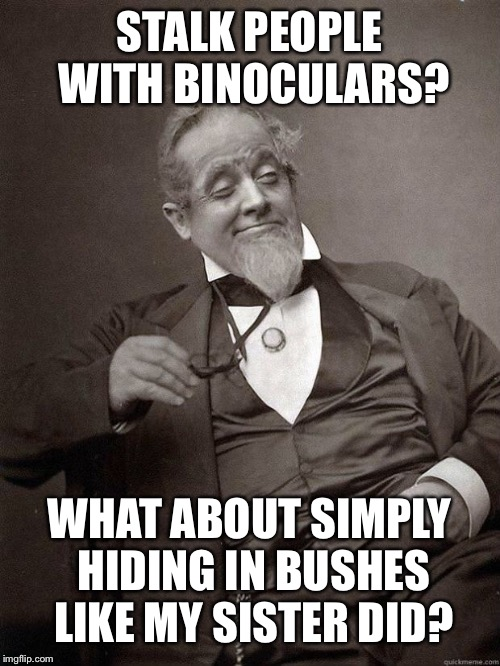 1889 Guy | STALK PEOPLE WITH BINOCULARS? WHAT ABOUT SIMPLY HIDING IN BUSHES LIKE MY SISTER DID? | image tagged in 1889 guy | made w/ Imgflip meme maker