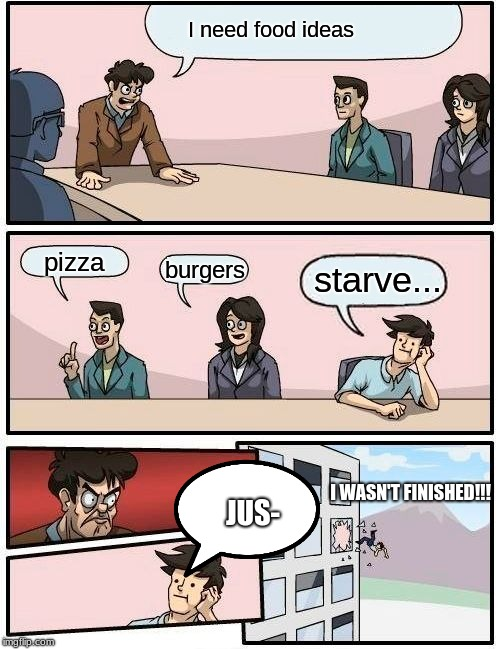 Boardroom Meeting Suggestion | I need food ideas pizza burgers starve... JUS- I WASN'T FINISHED!!! | image tagged in memes,boardroom meeting suggestion | made w/ Imgflip meme maker