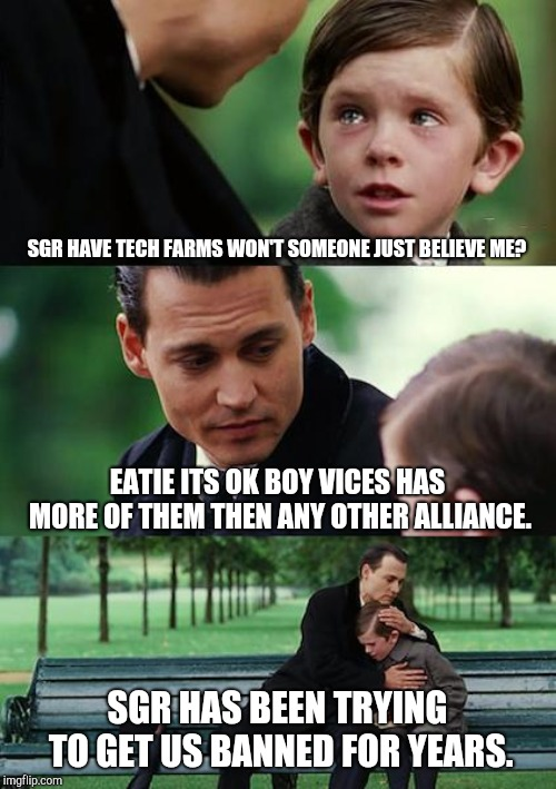 Finding Neverland Meme |  SGR HAVE TECH FARMS WON'T SOMEONE JUST BELIEVE ME? EATIE ITS OK BOY VICES HAS MORE OF THEM THEN ANY OTHER ALLIANCE. SGR HAS BEEN TRYING TO GET US BANNED FOR YEARS. | image tagged in memes,finding neverland | made w/ Imgflip meme maker