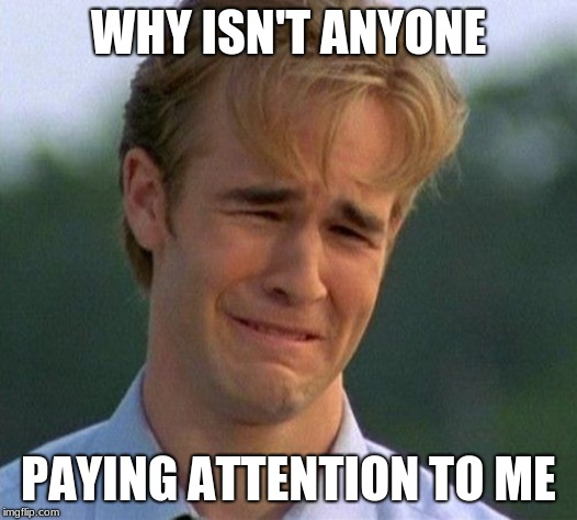 1990s First World Problems | WHY ISN'T ANYONE PAYING ATTENTION TO ME | image tagged in memes,1990s first world problems | made w/ Imgflip meme maker