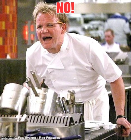 Chef Gordon Ramsay Meme | NO! | image tagged in memes,chef gordon ramsay | made w/ Imgflip meme maker