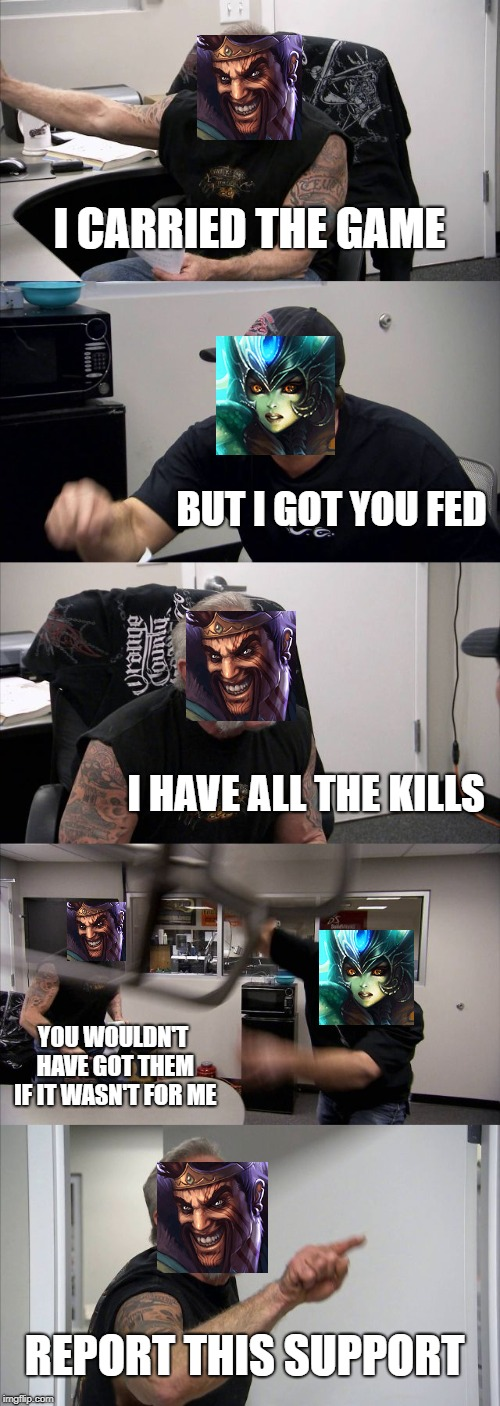 Supports need credit too! | I CARRIED THE GAME BUT I GOT YOU FED I HAVE ALL THE KILLS YOU WOULDN'T HAVE GOT THEM IF IT WASN'T FOR ME REPORT THIS SUPPORT | image tagged in memes,american chopper argument,league of legends | made w/ Imgflip meme maker
