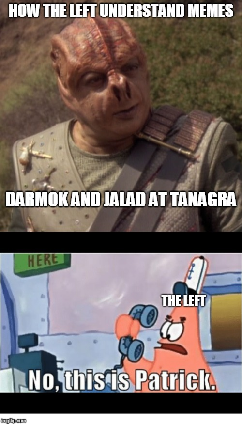 HOW THE LEFT UNDERSTAND MEMES THE LEFT DARMOK AND JALAD AT TANAGRA | image tagged in darmok,left and memes,no this is patrick | made w/ Imgflip meme maker