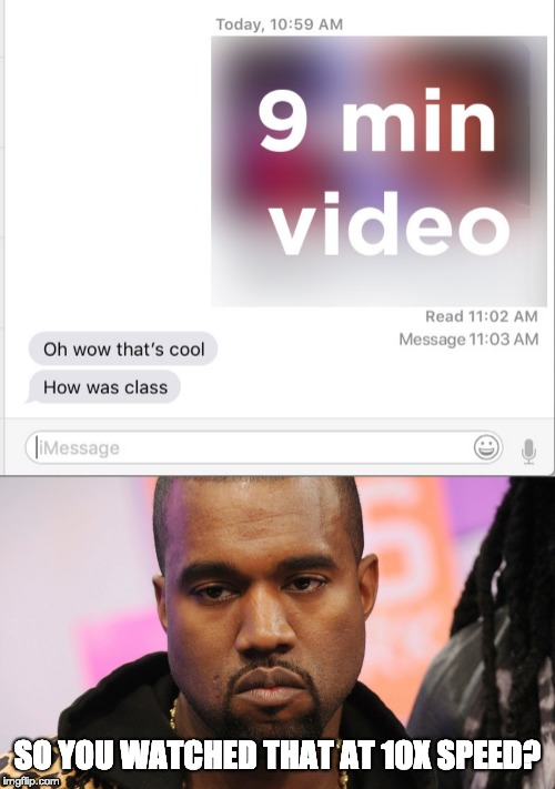 This happens too often | SO YOU WATCHED THAT AT 10X SPEED? | image tagged in kanye west,read,iphone,messages,texting,first world problems | made w/ Imgflip meme maker