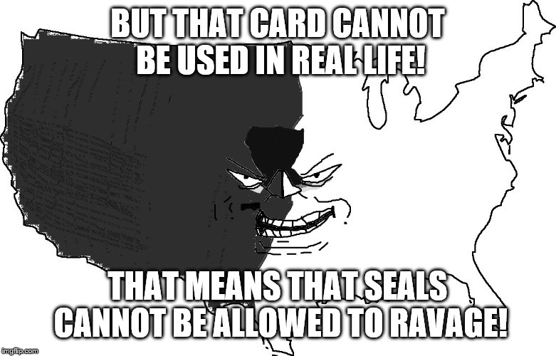 Ultra Serious America Trollface | BUT THAT CARD CANNOT BE USED IN REAL LIFE! THAT MEANS THAT SEALS CANNOT BE ALLOWED TO RAVAGE! | image tagged in ultra serious america trollface | made w/ Imgflip meme maker