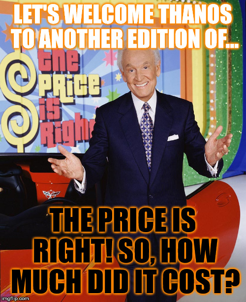 Price Is Right  | LET'S WELCOME THANOS TO ANOTHER EDITION OF... THE PRICE IS RIGHT! SO, HOW MUCH DID IT COST? | image tagged in price is right | made w/ Imgflip meme maker