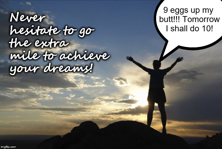 Inspirational  | Never hesitate to go the extra mile to achieve your dreams! 9 eggs up my butt!!! Tomorrow I shall do 10! | image tagged in inspirational | made w/ Imgflip meme maker