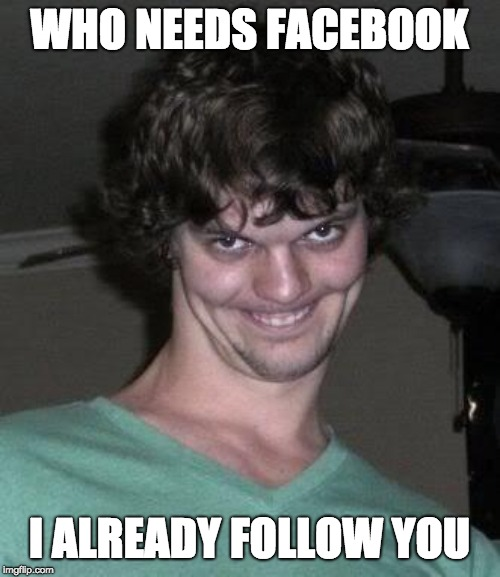 Creepy guy  | WHO NEEDS FACEBOOK I ALREADY FOLLOW YOU | image tagged in creepy guy | made w/ Imgflip meme maker