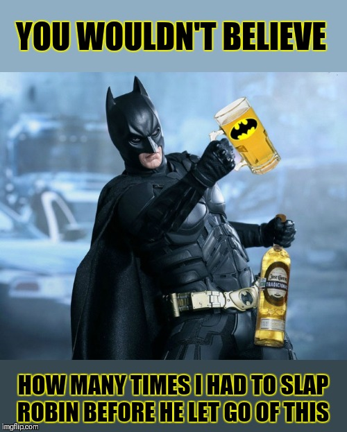 44colt's Meme Template Challenge March 18-24 (A 44colt event) Follow the link in the comments below for templates and info☺ | YOU WOULDN'T BELIEVE HOW MANY TIMES I HAD TO SLAP ROBIN BEFORE HE LET GO OF THIS | image tagged in drunk batman,batman slapping robin,memes,funny,44colt's meme challenge,alcohol | made w/ Imgflip meme maker