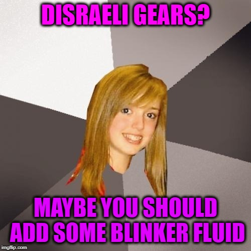 Musically Oblivious 8th Grader |  DISRAELI GEARS? MAYBE YOU SHOULD ADD SOME BLINKER FLUID | image tagged in memes,musically oblivious 8th grader,cream,eric clapton | made w/ Imgflip meme maker