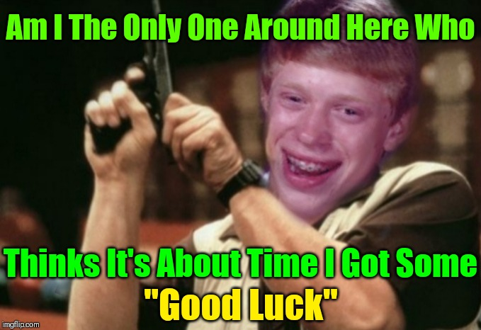 "Maybe It Will Help If We Start Wishing Him ""Good Luck"" 44colt's Meme Template Challenge March 18-24 (A 44colt event) 
