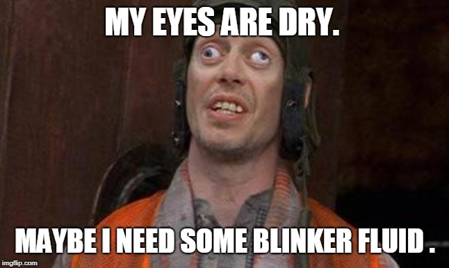 Looks Good To Me | MY EYES ARE DRY. MAYBE I NEED SOME BLINKER FLUID . | image tagged in looks good to me | made w/ Imgflip meme maker