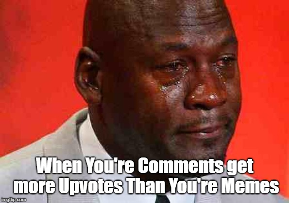 I'm not the only one... right? |  When You're Comments get more Upvotes Than You're Memes | image tagged in crying michael jordan,comments | made w/ Imgflip meme maker