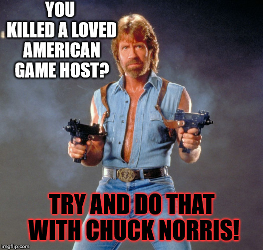 Chuck Norris Guns Meme | YOU KILLED A LOVED AMERICAN GAME HOST? TRY AND DO THAT WITH CHUCK NORRIS! | image tagged in memes,chuck norris guns,chuck norris | made w/ Imgflip meme maker
