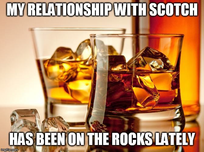 Relationship with Scotch | MY RELATIONSHIP WITH SCOTCH HAS BEEN ON THE ROCKS LATELY | image tagged in relationship,drinking,whiskey | made w/ Imgflip meme maker