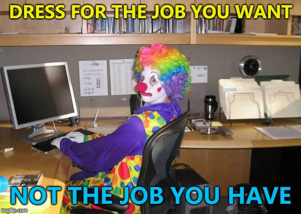 Clowns to the left of me... :) | DRESS FOR THE JOB YOU WANT NOT THE JOB YOU HAVE | image tagged in how y'all look,memes,clowns | made w/ Imgflip meme maker