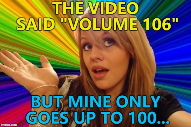 "The struggle is real... :) | THE VIDEO SAID ""VOLUME 106"" BUT MINE ONLY GOES UP TO 100... 