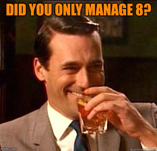 Laughing Don Draper | DID YOU ONLY MANAGE 8? | image tagged in laughing don draper | made w/ Imgflip meme maker