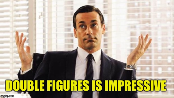 don draper | DOUBLE FIGURES IS IMPRESSIVE | image tagged in don draper | made w/ Imgflip meme maker