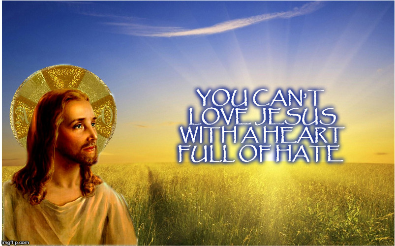 YOU CAN'T LOVE JESUS WITH A HEART FULL OF HATE | image tagged in love,mega,donaldtrump,donald trump | made w/ Imgflip meme maker