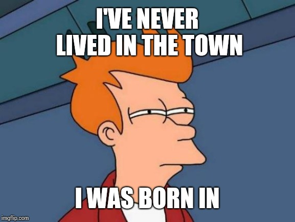 Went To Three Different Schools In 8th Grade.   | I'VE NEVER LIVED IN THE TOWN I WAS BORN IN | image tagged in memes,futurama fry,you can't handle the truth,move on,bold move cotton,yup | made w/ Imgflip meme maker