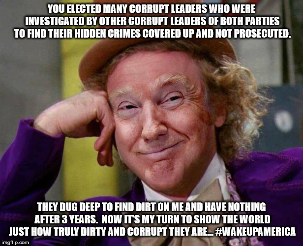 Donald Trump Willy Wonka |  YOU ELECTED MANY CORRUPT LEADERS WHO WERE INVESTIGATED BY OTHER CORRUPT LEADERS OF BOTH PARTIES TO FIND THEIR HIDDEN CRIMES COVERED UP AND NOT PROSECUTED. THEY DUG DEEP TO FIND DIRT ON ME AND HAVE NOTHING AFTER 3 YEARS.  NOW IT'S MY TURN TO SHOW THE WORLD JUST HOW TRULY DIRTY AND CORRUPT THEY ARE... #WAKEUPAMERICA | image tagged in donald trump willy wonka | made w/ Imgflip meme maker