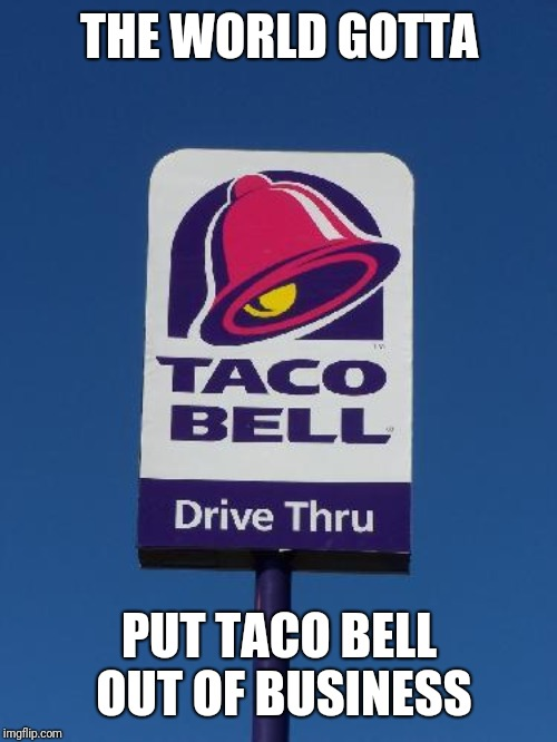 Taco Bell Sign | THE WORLD GOTTA PUT TACO BELL OUT OF BUSINESS | image tagged in taco bell sign | made w/ Imgflip meme maker