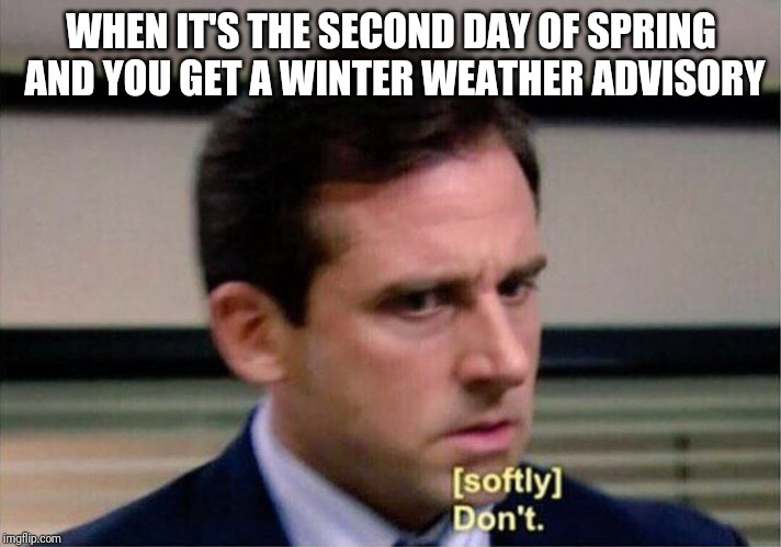 Michael Scott Don't Softly | WHEN IT'S THE SECOND DAY OF SPRING AND YOU GET A WINTER WEATHER ADVISORY | image tagged in michael scott don't softly,spring,weather,winter,snow,cold weather | made w/ Imgflip meme maker