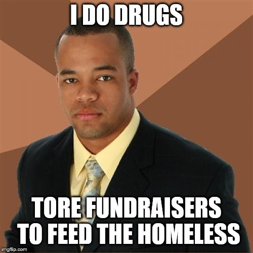 Successful Black Man | I DO DRUGS TORE FUNDRAISERS TO FEED THE HOMELESS | image tagged in memes,successful black man | made w/ Imgflip meme maker