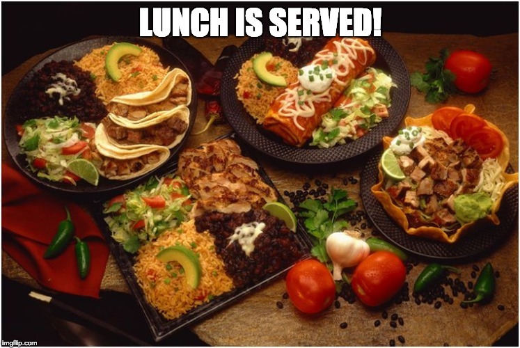 LUNCH IS SERVED! | image tagged in mexican food | made w/ Imgflip meme maker