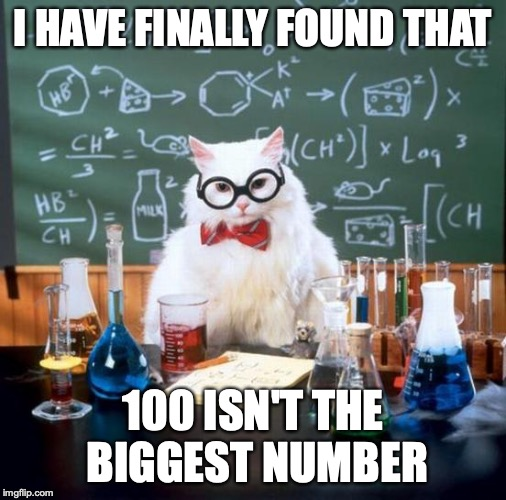 Chemistry Cat | I HAVE FINALLY FOUND THAT 100 ISN'T THE BIGGEST NUMBER | image tagged in memes,chemistry cat | made w/ Imgflip meme maker