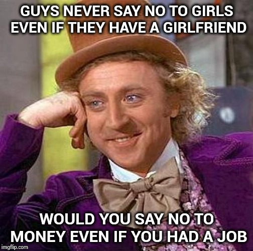 Good or bad excuse | GUYS NEVER SAY NO TO GIRLS EVEN IF THEY HAVE A GIRLFRIEND WOULD YOU SAY NO TO MONEY EVEN IF YOU HAD A JOB | image tagged in memes,creepy condescending wonka,dogs,sniff,what goes around comes around | made w/ Imgflip meme maker