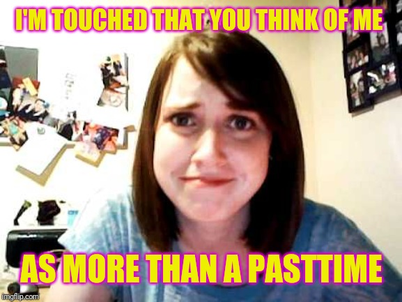 Overly Attached Girlfriend touched | I'M TOUCHED THAT YOU THINK OF ME AS MORE THAN A PASTTIME | image tagged in overly attached girlfriend touched | made w/ Imgflip meme maker