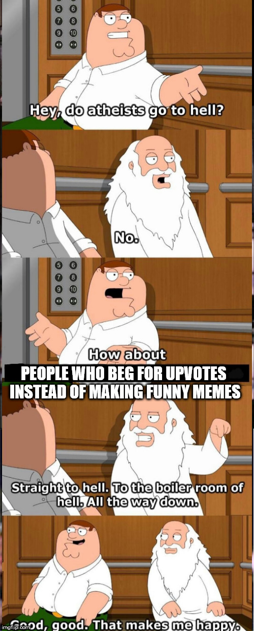 Peter and God in an elevator | PEOPLE WHO BEG FOR UPVOTES INSTEAD OF MAKING FUNNY MEMES | image tagged in family guy,god,funny meme | made w/ Imgflip meme maker