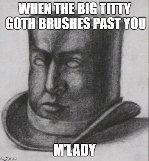 WHEN THE BIG TITTY GOTH BRUSHES PAST YOU M'LADY | image tagged in neckbeard,white knight | made w/ Imgflip meme maker