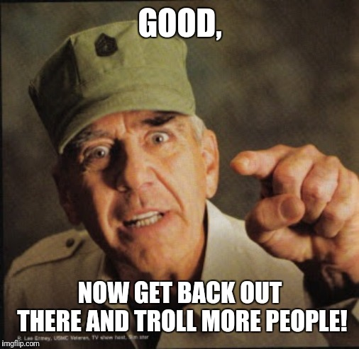 GOOD, NOW GET BACK OUT THERE AND TROLL MORE PEOPLE! | image tagged in military | made w/ Imgflip meme maker