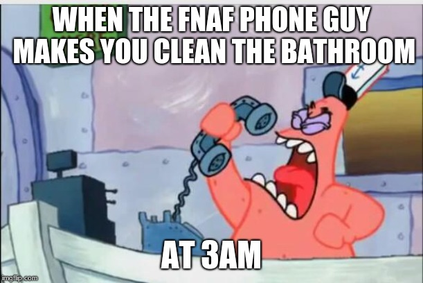 NO THIS IS PATRICK | WHEN THE FNAF PHONE GUY MAKES YOU CLEAN THE BATHROOM AT 3AM | image tagged in no this is patrick | made w/ Imgflip meme maker